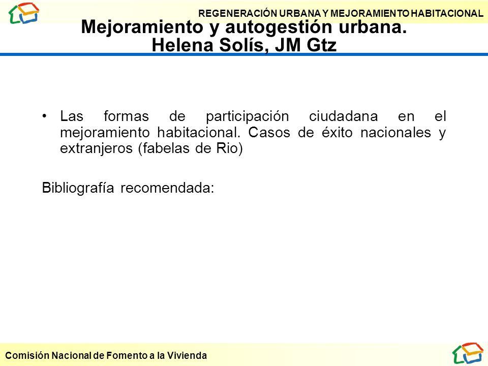 REGENERACIÓN URBANA Y MEJORAMIENTO HABITACIONAL Comisión Nacional de Fomento a la Vivienda Mejoramiento y autogestión urbana. Helena Solís, JM Gtz Las