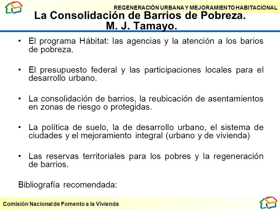 REGENERACIÓN URBANA Y MEJORAMIENTO HABITACIONAL Comisión Nacional de Fomento a la Vivienda La Consolidación de Barrios de Pobreza. M. J. Tamayo. El pr