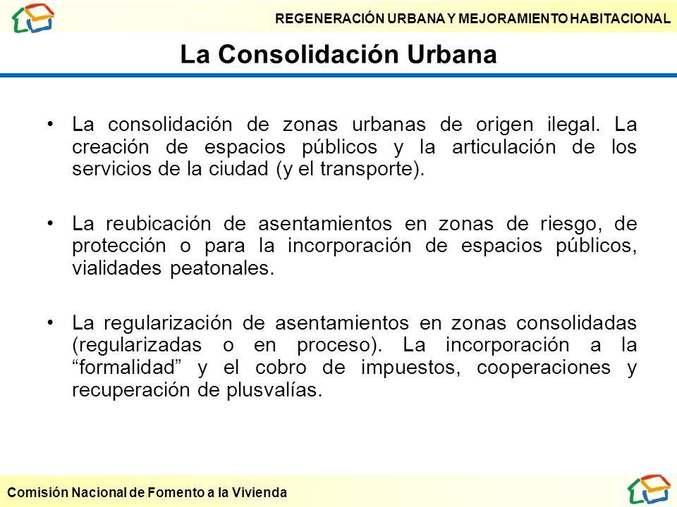 REGENERACIÓN URBANA Y MEJORAMIENTO HABITACIONAL Comisión Nacional de Fomento a la Vivienda La Consolidación Urbana La consolidación de zonas urbanas d