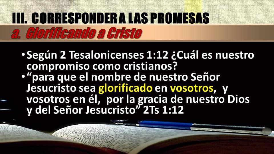 Según 2 Tesalonicenses 1:12 ¿Cuál es nuestro compromiso como cristianos? para que el nombre de nuestro Señor Jesucristo sea glorificado en vosotros, y