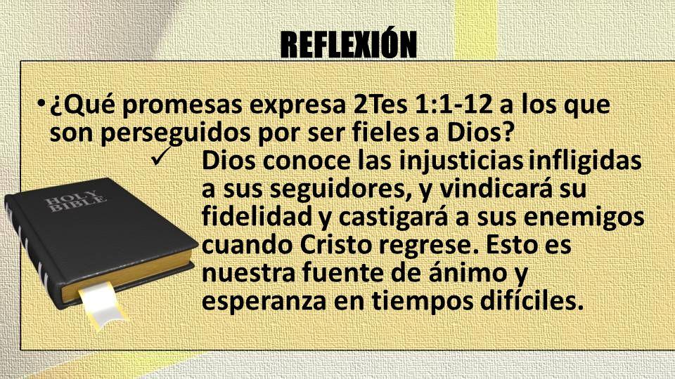 REFLEXIÓN ¿Qué promesas expresa 2Tes 1:1-12 a los que son perseguidos por ser fieles a Dios? Dios conoce las injusticias infligidas a sus seguidores,