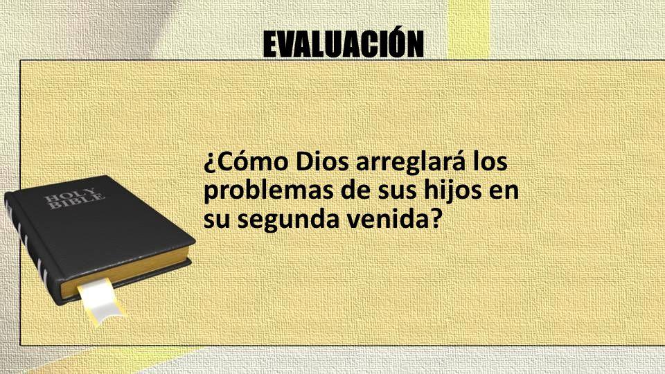 EVALUACIÓN ¿Cómo Dios arreglará los problemas de sus hijos en su segunda venida?