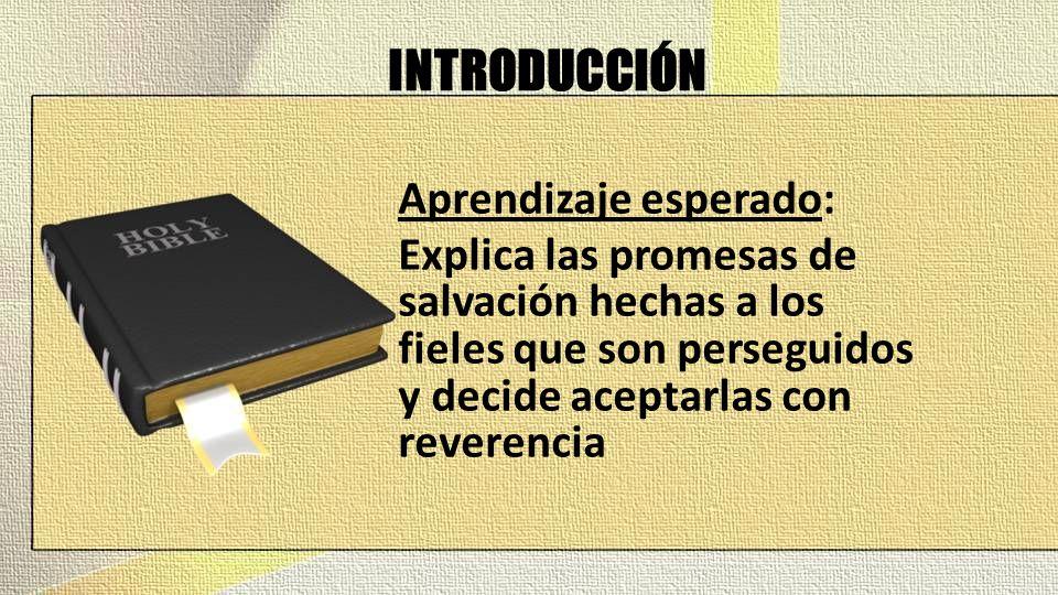 INTRODUCCIÓN Aprendizaje esperado: Explica las promesas de salvación hechas a los fieles que son perseguidos y decide aceptarlas con reverencia