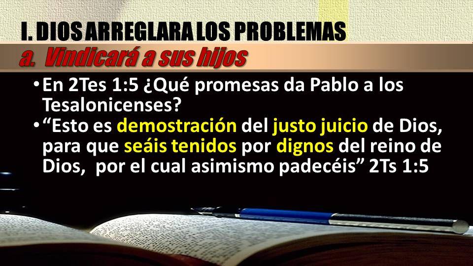 I. DIOS ARREGLARA LOS PROBLEMAS En 2Tes 1:5 ¿Qué promesas da Pablo a los Tesalonicenses? Esto es demostración del justo juicio de Dios, para que seáis