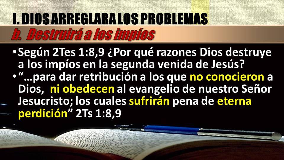 Según 2Tes 1:8,9 ¿Por qué razones Dios destruye a los impíos en la segunda venida de Jesús? …para dar retribución a los que no conocieron a Dios, ni o