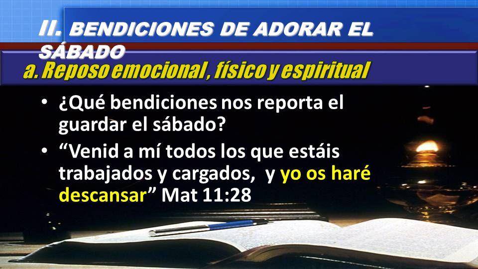 ¿Qué bendiciones nos reporta el guardar el sábado? Venid a mí todos los que estáis trabajados y cargados, y yo os haré descansar Mat 11:28 II. BENDICI
