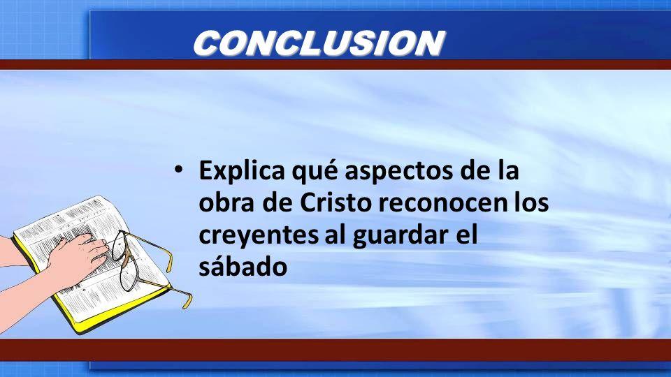 CONCLUSION Explica qué aspectos de la obra de Cristo reconocen los creyentes al guardar el sábado