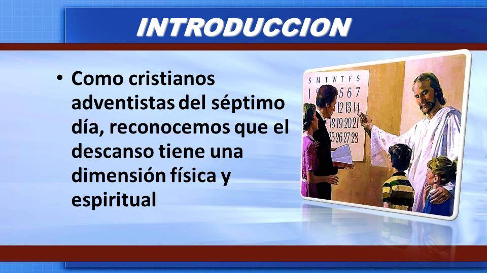 INTRODUCCION Como cristianos adventistas del séptimo día, reconocemos que el descanso tiene una dimensión física y espiritual