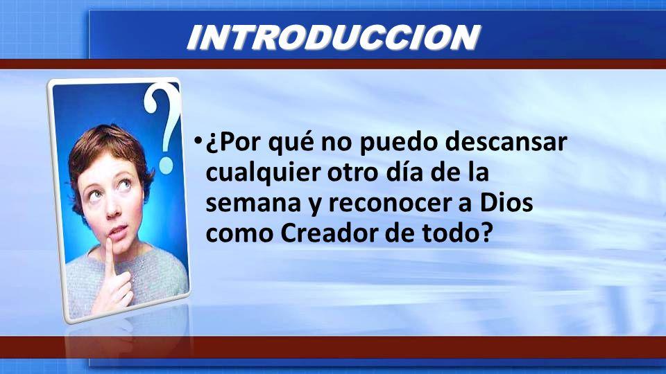 INTRODUCCION ¿Por qué no puedo descansar cualquier otro día de la semana y reconocer a Dios como Creador de todo?