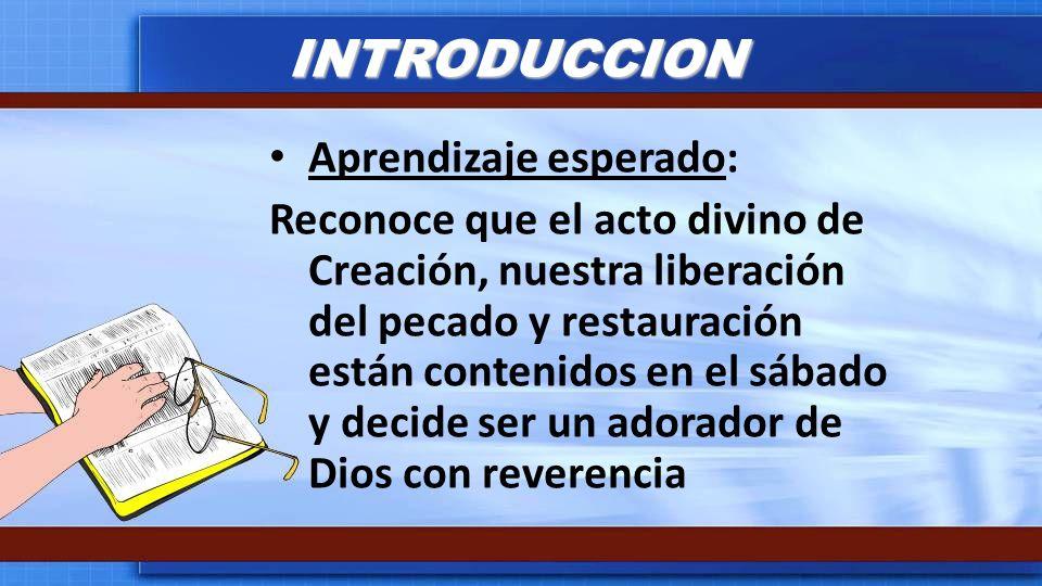 INTRODUCCION Aprendizaje esperado: Reconoce que el acto divino de Creación, nuestra liberación del pecado y restauración están contenidos en el sábado