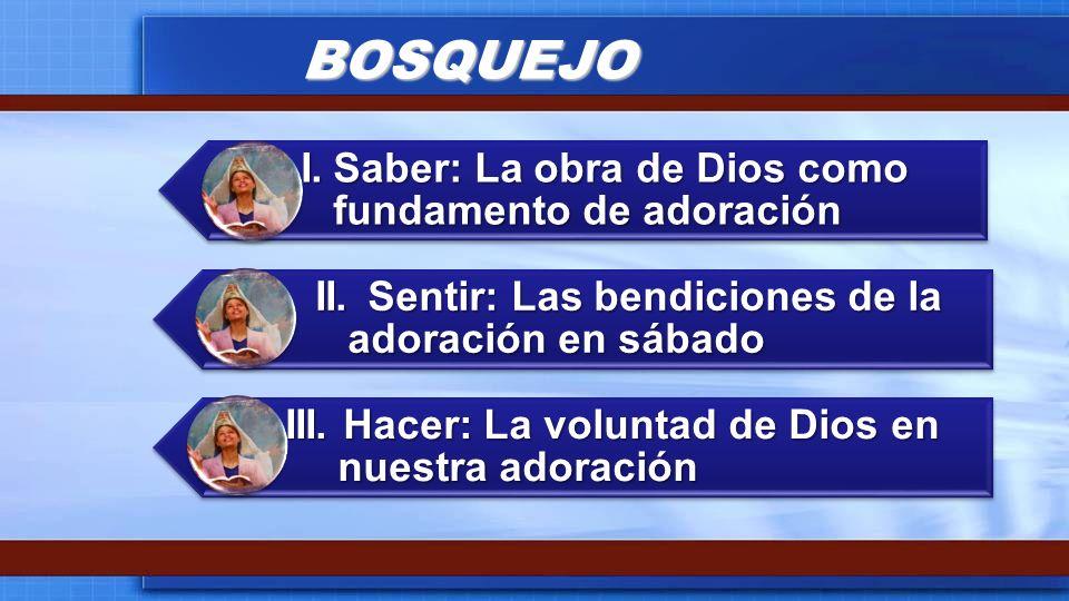 BOSQUEJO I.Saber: La obra de Dios como fundamento de adoración II.Sentir: Las bendiciones de la adoración en sábado III. Hacer: La voluntad de Dios en