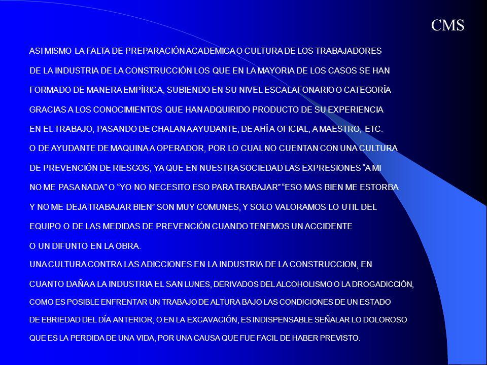 POR OTRA PARTE GENERALMENTE SIEMPRE SE ENFOCA EL TRABAJO HACIA LA PREVENCIÓN DE ACCIDENTES, POR SER LA PARTE MÁS VISIBLE PERO NO SE ANALIZA LAS POSIBLES ENFERMEDADES DE TRABAJO QUE PUEDEN APARECER DESPUÉS DE VARIOS MESES O AÑOS DE HABER ESTADO EXPUESTO A AGENTES O CONTAMINANTES EN LA OBRA, COMO EJEMPLO LA SORDERA EN LOS TRABAJADORES DE MAQUINAS EXCAVADORAS O TALADROS, O USO DE EXPLOSIVOS, O LA DERMATITIS POR CONTACTO CON CEMENTO, POR LO QUE SE REQUIERE UN ANÁLISIS COMPLETO NO SOLO DE LA PREVENCIÓN DE RIESGOS, SI NO TAMBIEN EN CUANTO A LA PREVENCIÓN DE ENFERMEDADES DE TRABAJO DE LA INDUSTRIA.