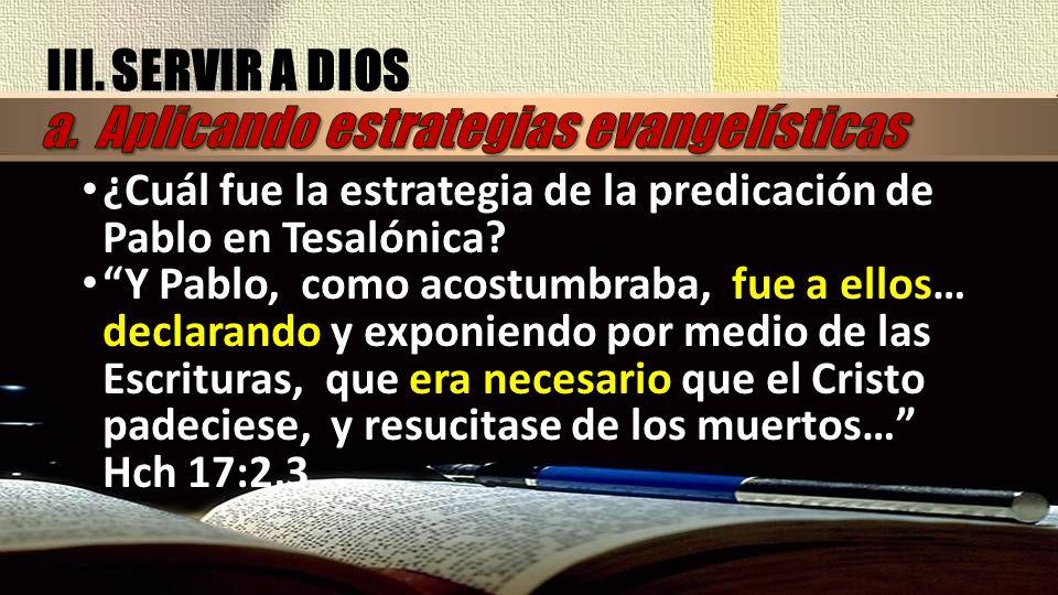 III. SERVIR A DIOS ¿Cuál fue la estrategia de la predicación de Pablo en Tesalónica? Y Pablo, como acostumbraba, fue a ellos… declarando y exponiendo