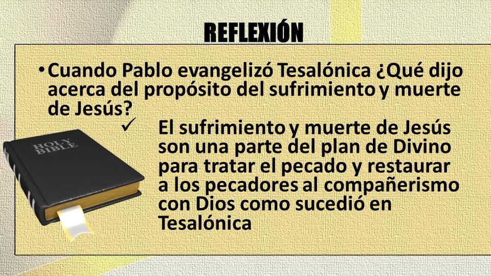 REFLEXIÓN Cuando Pablo evangelizó Tesalónica ¿Qué dijo acerca del propósito del sufrimiento y muerte de Jesús? El sufrimiento y muerte de Jesús son un