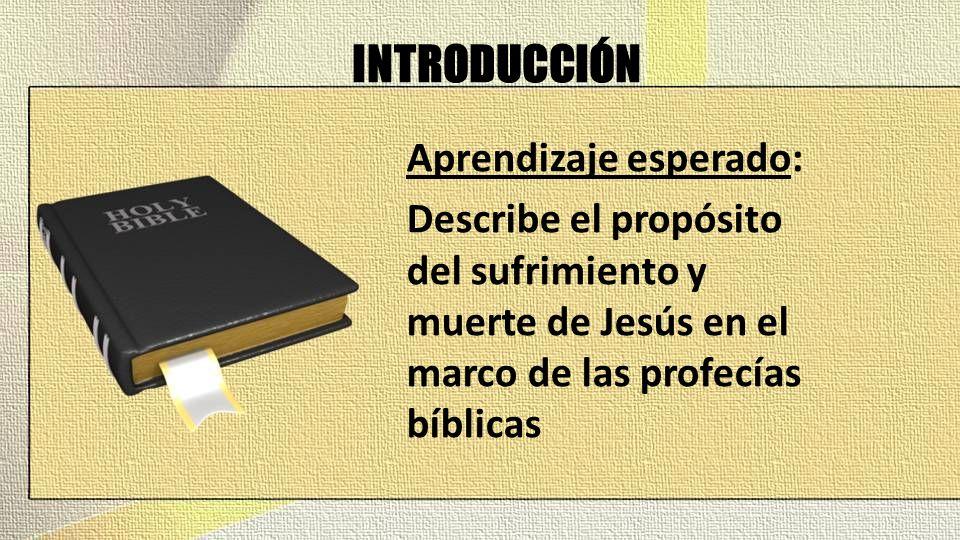 INTRODUCCIÓN Aprendizaje esperado: Describe el propósito del sufrimiento y muerte de Jesús en el marco de las profecías bíblicas
