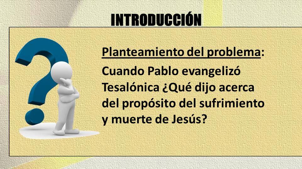 INTRODUCCIÓN Planteamiento del problema: Cuando Pablo evangelizó Tesalónica ¿Qué dijo acerca del propósito del sufrimiento y muerte de Jesús?