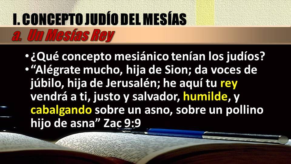 I. CONCEPTO JUDÍO DEL MESÍAS ¿Qué concepto mesiánico tenían los judíos? Alégrate mucho, hija de Sion; da voces de júbilo, hija de Jerusalén; he aquí t
