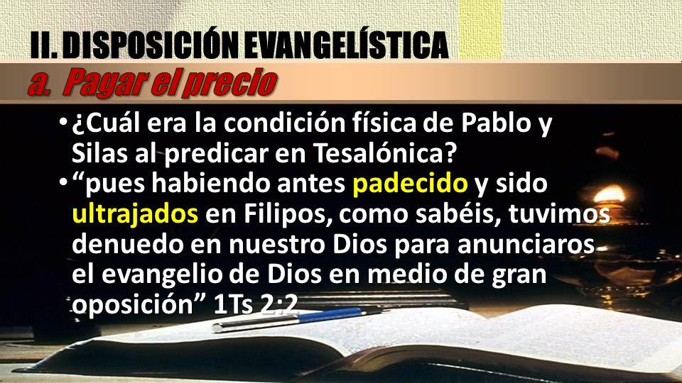 II. DISPOSICIÓN EVANGELÍSTICA ¿Cuál era la condición física de Pablo y Silas al predicar en Tesalónica? ¿Cuál era la condición física de Pablo y Silas