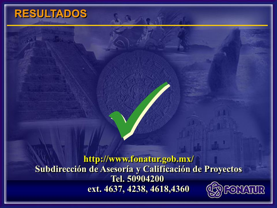 RESULTADOS http://www.fonatur.gob.mx/ Subdirección de Asesoría y Calificación de Proyectos Tel.