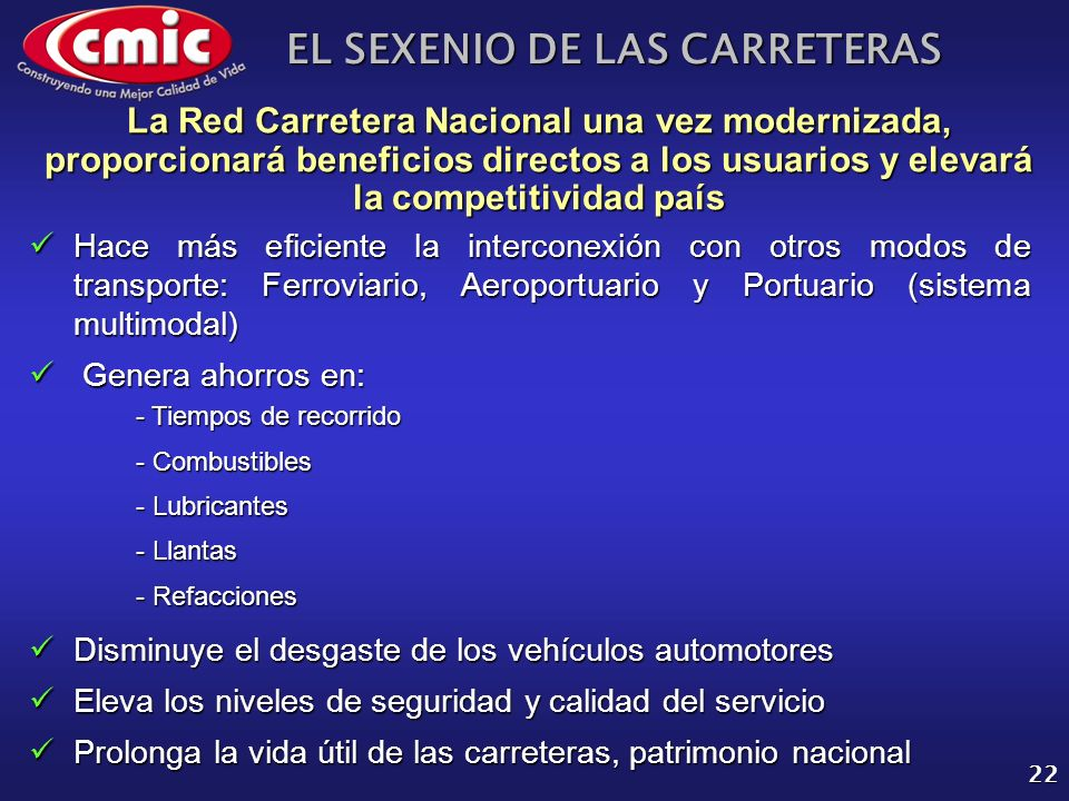 EL SEXENIO DE LAS CARRETERAS 22 La Red Carretera Nacional una vez modernizada, proporcionará beneficios directos a los usuarios y elevará la competiti