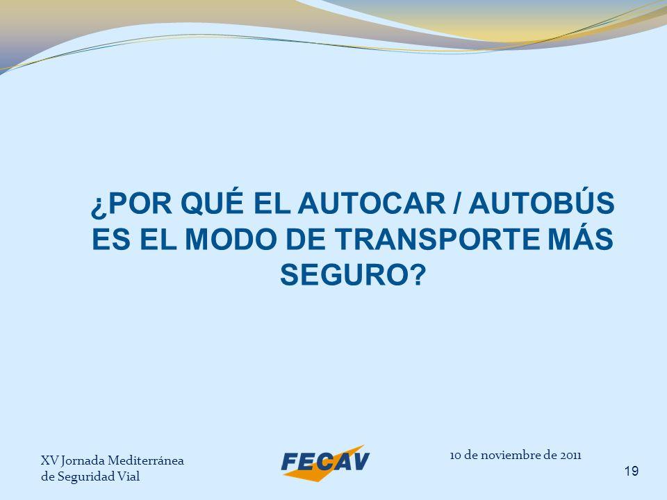 XV Jornada Mediterránea de Seguridad Vial 19 10 de noviembre de 2011 ¿POR QUÉ EL AUTOCAR / AUTOBÚS ES EL MODO DE TRANSPORTE MÁS SEGURO?