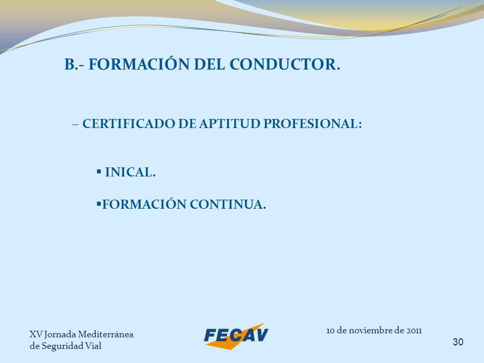 XV Jornada Mediterránea de Seguridad Vial 30 10 de noviembre de 2011 B.- FORMACIÓN DEL CONDUCTOR. CERTIFICADO DE APTITUD PROFESIONAL: INICAL. FORMACIÓ