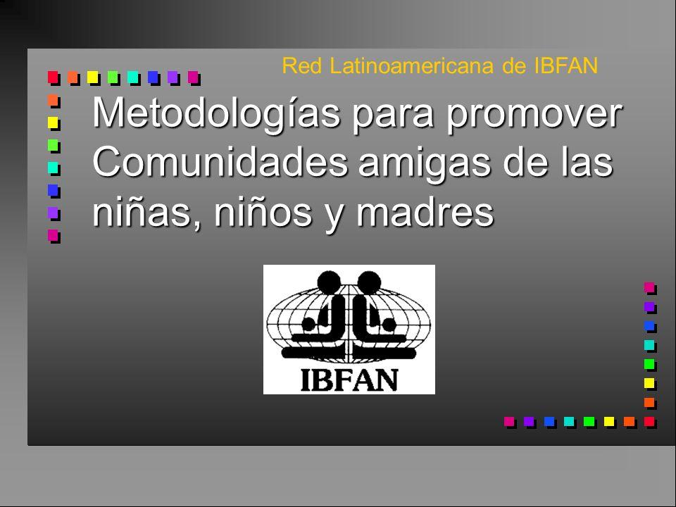 Metodologías para promover Comunidades amigas de las niñas, niños y madres Red Latinoamericana de IBFAN