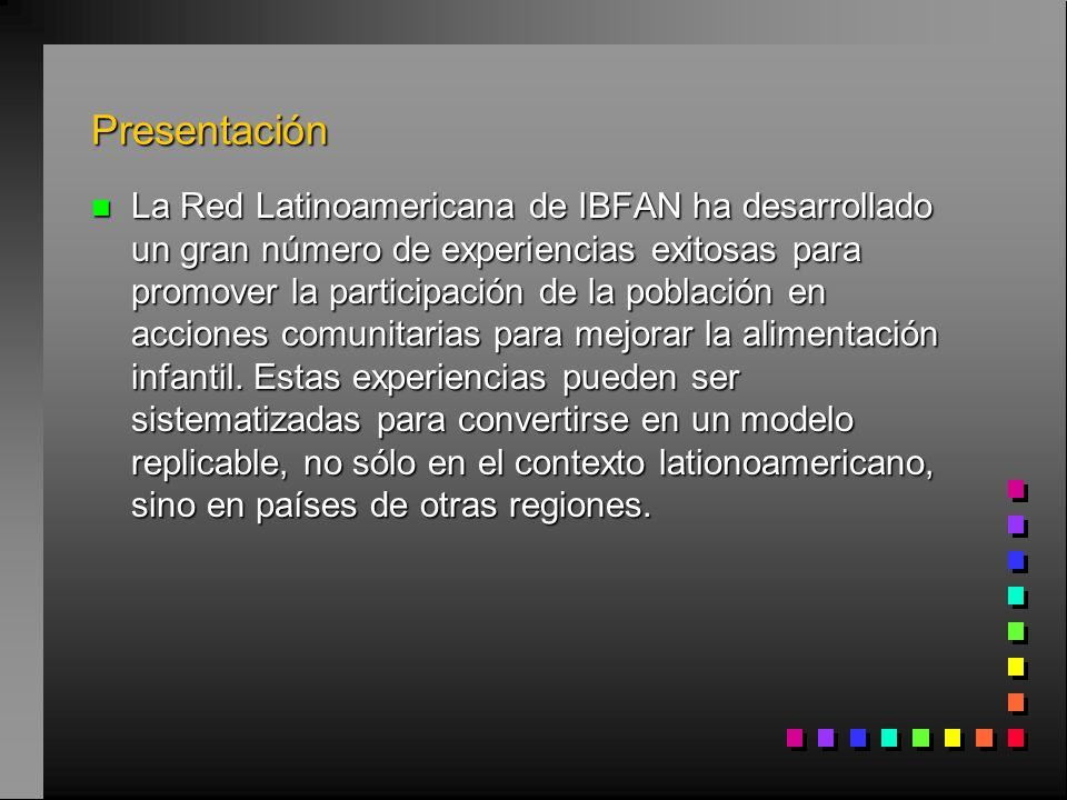 Presentación n La Red Latinoamericana de IBFAN ha desarrollado un gran número de experiencias exitosas para promover la participación de la población en acciones comunitarias para mejorar la alimentación infantil.
