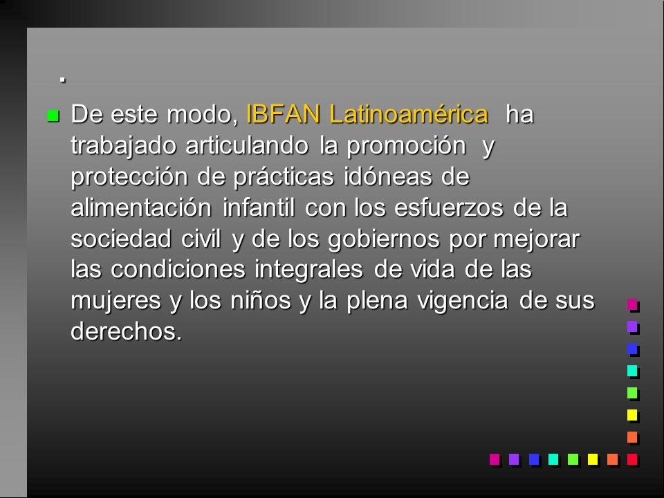 . n De este modo, IBFAN Latinoamérica ha trabajado articulando la promoción y protección de prácticas idóneas de alimentación infantil con los esfuerzos de la sociedad civil y de los gobiernos por mejorar las condiciones integrales de vida de las mujeres y los niños y la plena vigencia de sus derechos.