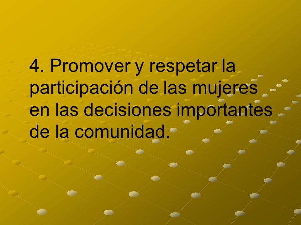 4. Promover y respetar la participación de las mujeres en las decisiones importantes de la comunidad.