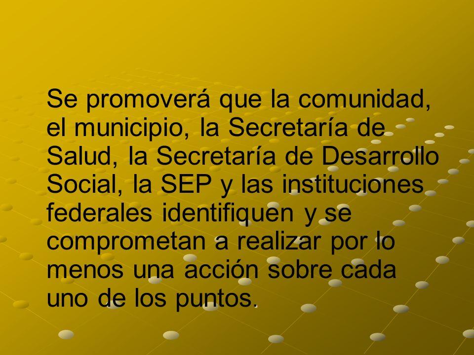 . Se promoverá que la comunidad, el municipio, la Secretaría de Salud, la Secretaría de Desarrollo Social, la SEP y las instituciones federales identi