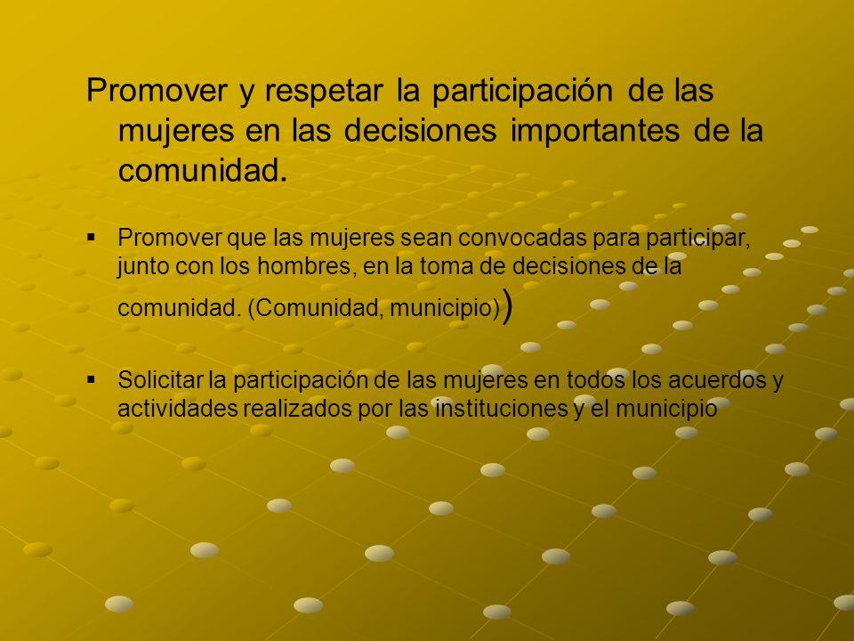 Promover y respetar la participación de las mujeres en las decisiones importantes de la comunidad. Promover que las mujeres sean convocadas para parti