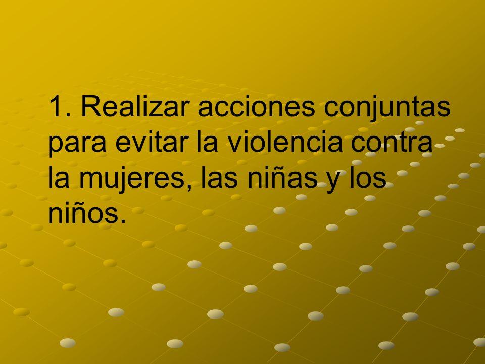 1. Realizar acciones conjuntas para evitar la violencia contra la mujeres, las niñas y los niños.