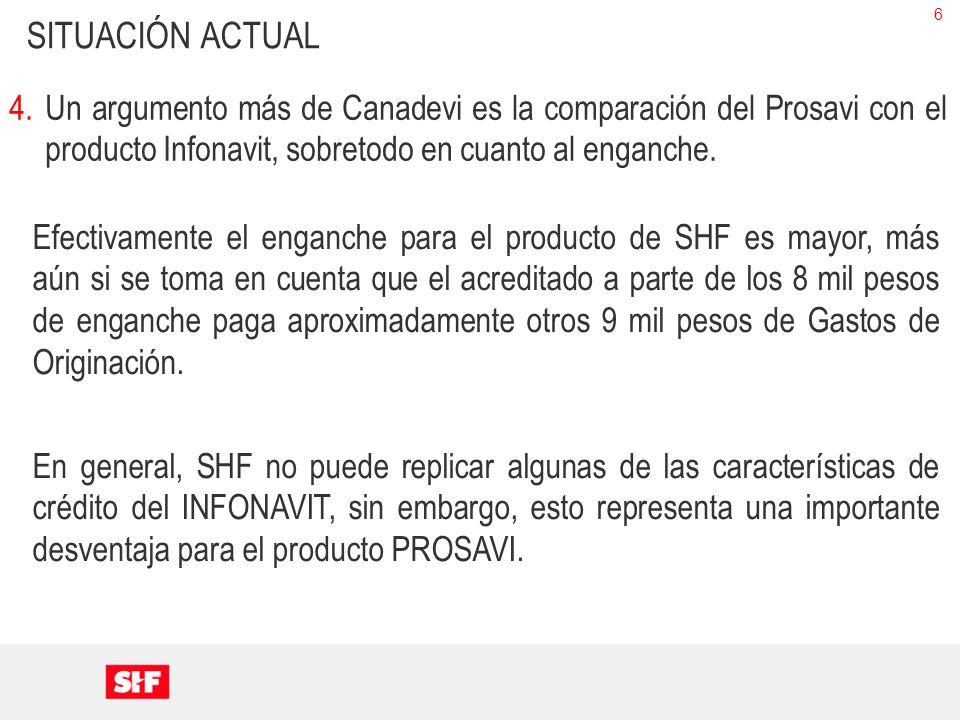 6 SITUACIÓN ACTUAL 4.Un argumento más de Canadevi es la comparación del Prosavi con el producto Infonavit, sobretodo en cuanto al enganche.