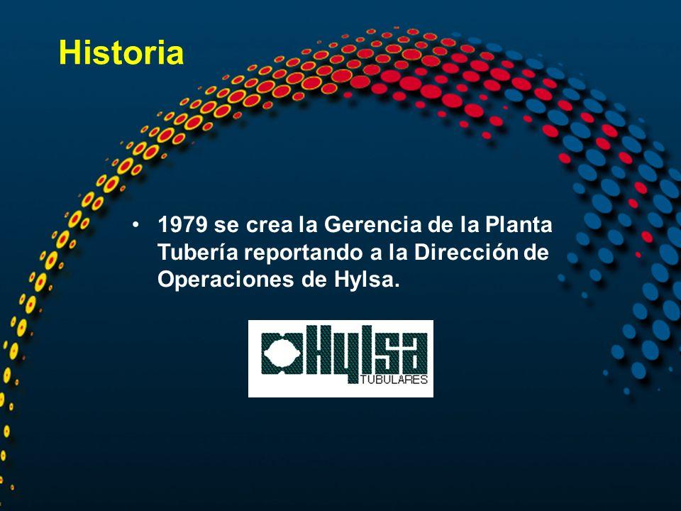 Historia 1979 se crea la Gerencia de la Planta Tubería reportando a la Dirección de Operaciones de Hylsa.