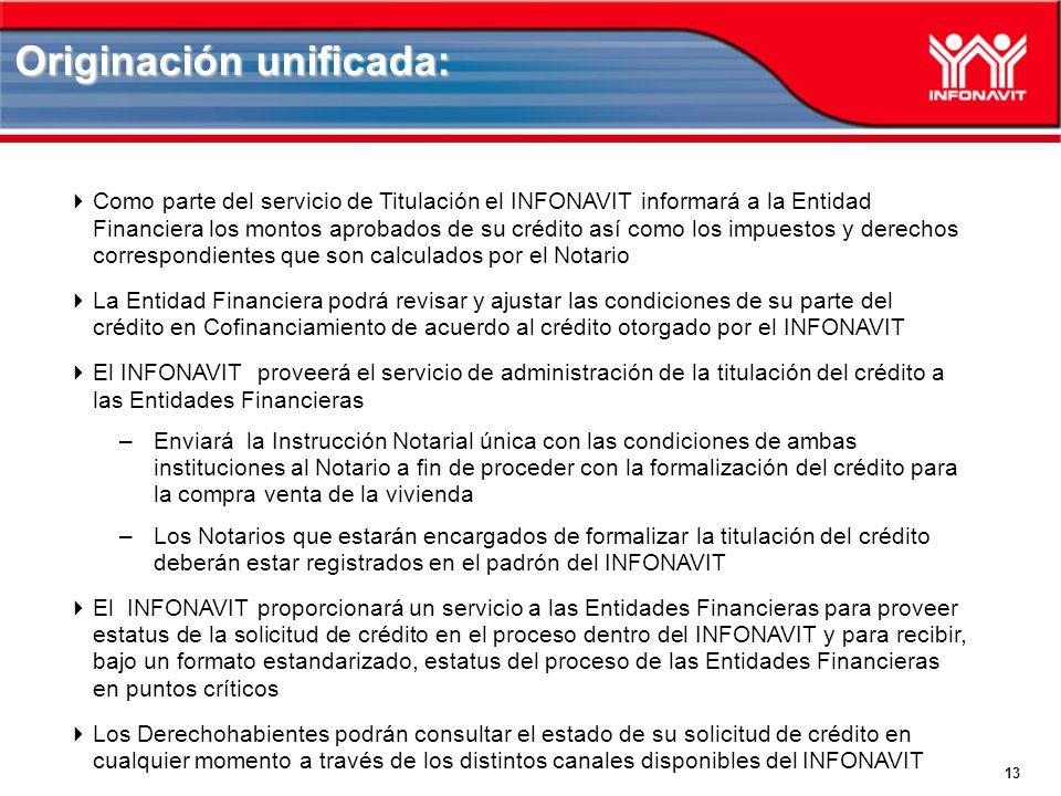 13 Como parte del servicio de Titulación el INFONAVIT informará a la Entidad Financiera los montos aprobados de su crédito así como los impuestos y derechos correspondientes que son calculados por el Notario La Entidad Financiera podrá revisar y ajustar las condiciones de su parte del crédito en Cofinanciamiento de acuerdo al crédito otorgado por el INFONAVIT El INFONAVIT proveerá el servicio de administración de la titulación del crédito a las Entidades Financieras –Enviará la Instrucción Notarial única con las condiciones de ambas instituciones al Notario a fin de proceder con la formalización del crédito para la compra venta de la vivienda –Los Notarios que estarán encargados de formalizar la titulación del crédito deberán estar registrados en el padrón del INFONAVIT El INFONAVIT proporcionará un servicio a las Entidades Financieras para proveer estatus de la solicitud de crédito en el proceso dentro del INFONAVIT y para recibir, bajo un formato estandarizado, estatus del proceso de las Entidades Financieras en puntos críticos Los Derechohabientes podrán consultar el estado de su solicitud de crédito en cualquier momento a través de los distintos canales disponibles del INFONAVIT Originación unificada: