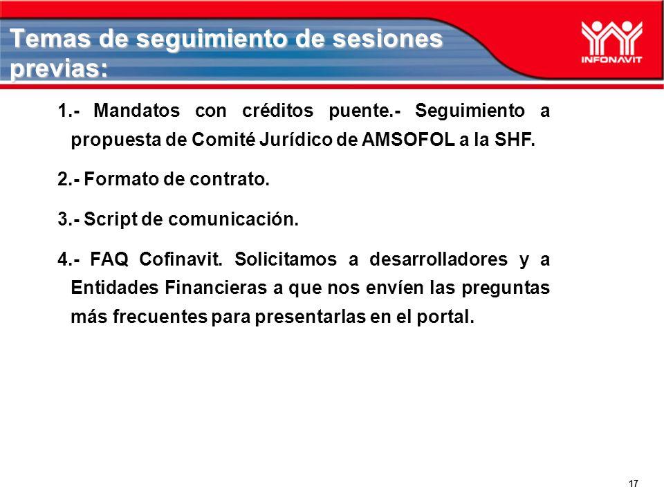 17 Temas de seguimiento de sesiones previas: 1.- Mandatos con créditos puente.- Seguimiento a propuesta de Comité Jurídico de AMSOFOL a la SHF. 2.- Fo