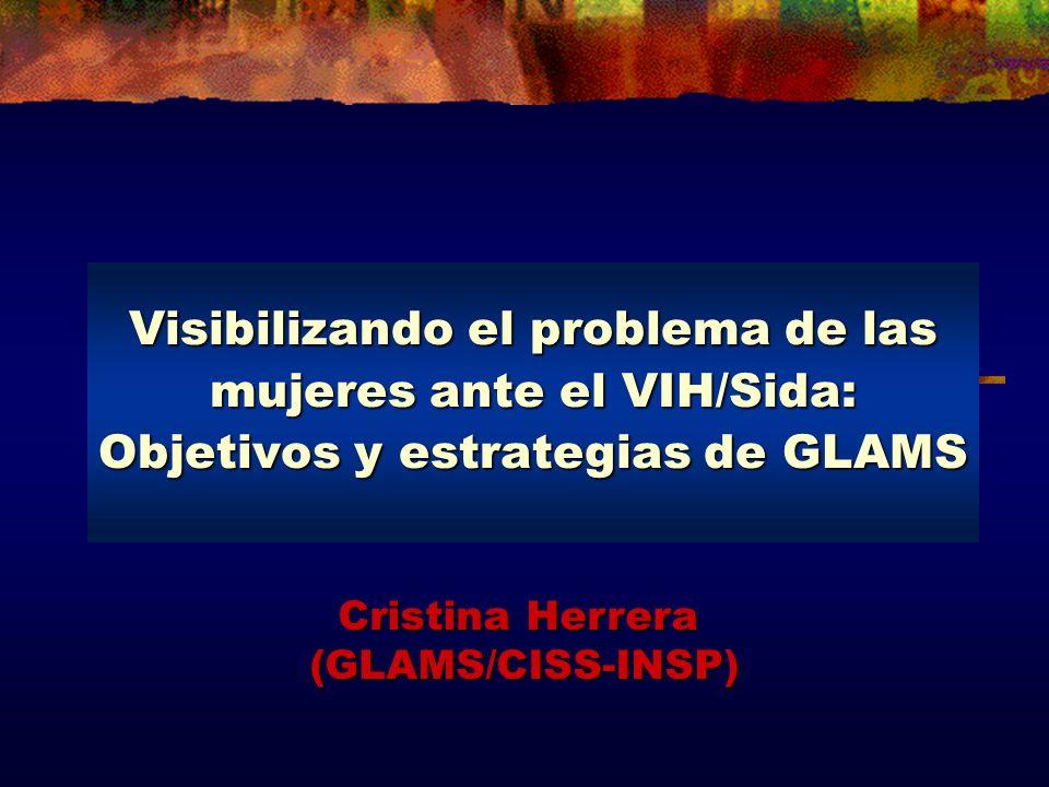 Visibilizando el problema de las mujeres ante el VIH/Sida: Objetivos y estrategias de GLAMS Cristina Herrera (GLAMS/CISS-INSP)