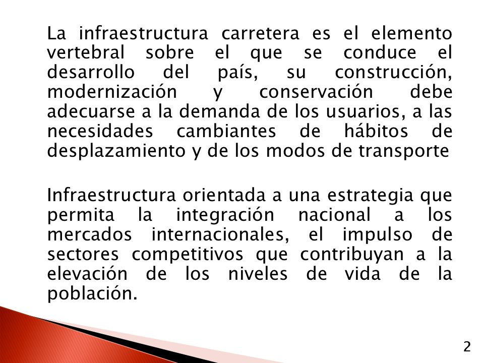 La infraestructura carretera es el elemento vertebral sobre el que se conduce el desarrollo del país, su construcción, modernización y conservación debe adecuarse a la demanda de los usuarios, a las necesidades cambiantes de hábitos de desplazamiento y de los modos de transporte Infraestructura orientada a una estrategia que permita la integración nacional a los mercados internacionales, el impulso de sectores competitivos que contribuyan a la elevación de los niveles de vida de la población.