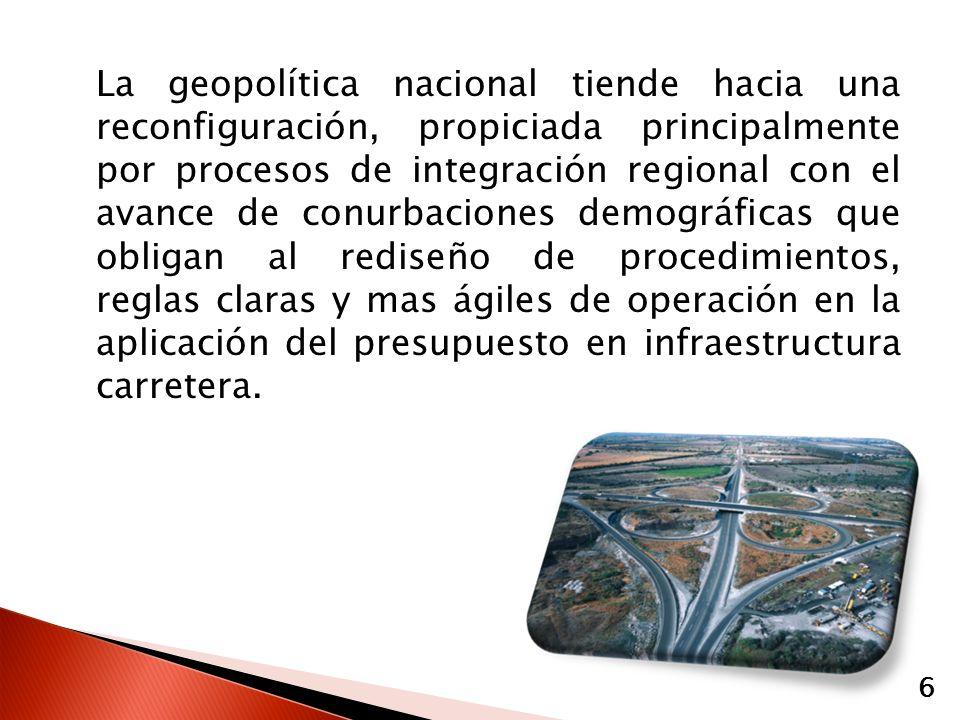 La geopolítica nacional tiende hacia una reconfiguración, propiciada principalmente por procesos de integración regional con el avance de conurbaciones demográficas que obligan al rediseño de procedimientos, reglas claras y mas ágiles de operación en la aplicación del presupuesto en infraestructura carretera.
