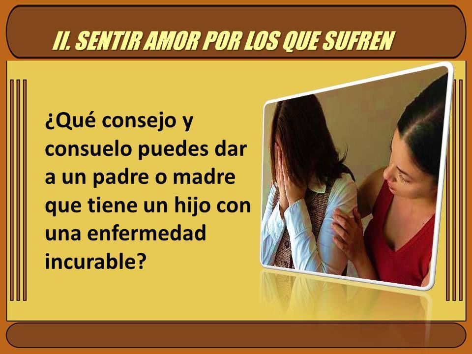 II. SENTIR AMOR POR LOS QUE SUFREN ¿Qué consejo y consuelo puedes dar a un padre o madre que tiene un hijo con una enfermedad incurable?
