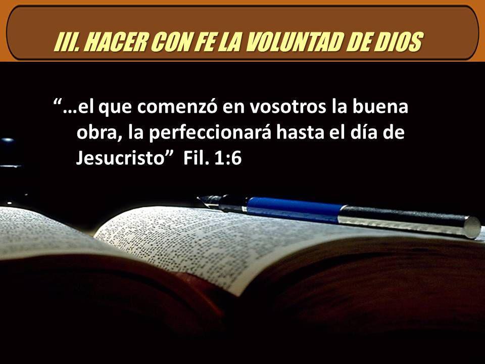III. HACER CON FE LA VOLUNTAD DE DIOS …el que comenzó en vosotros la buena obra, la perfeccionará hasta el día de Jesucristo Fil. 1:6