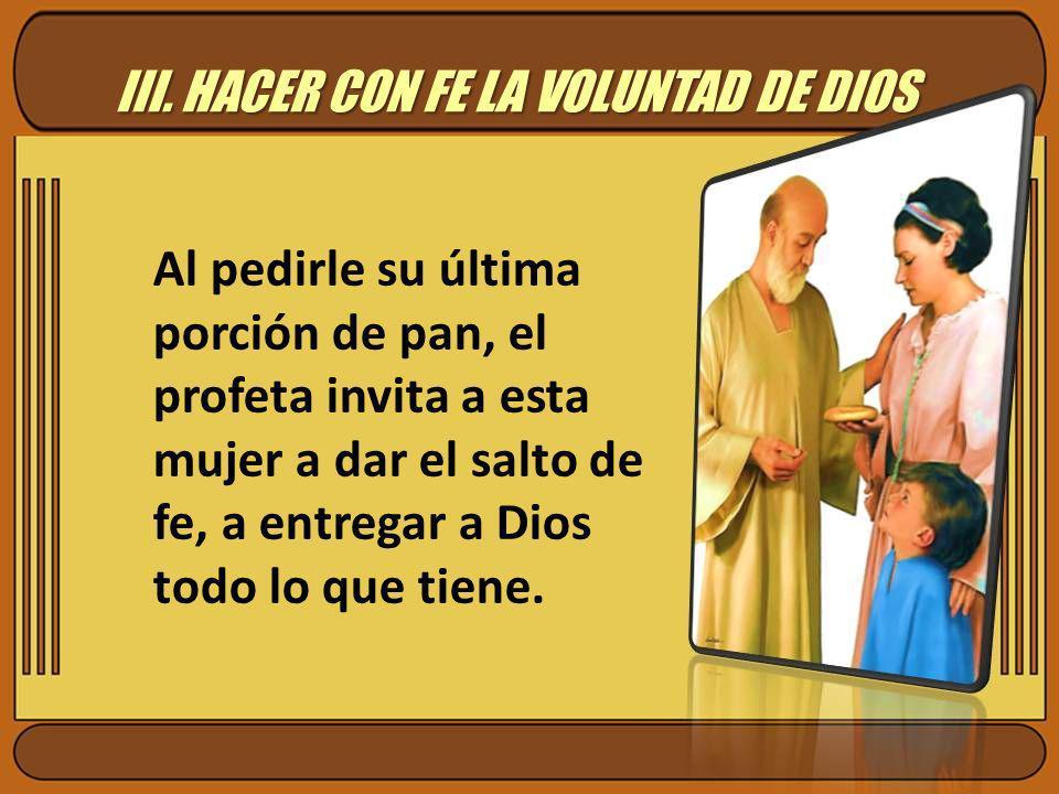 III. HACER CON FE LA VOLUNTAD DE DIOS Al pedirle su última porción de pan, el profeta invita a esta mujer a dar el salto de fe, a entregar a Dios todo