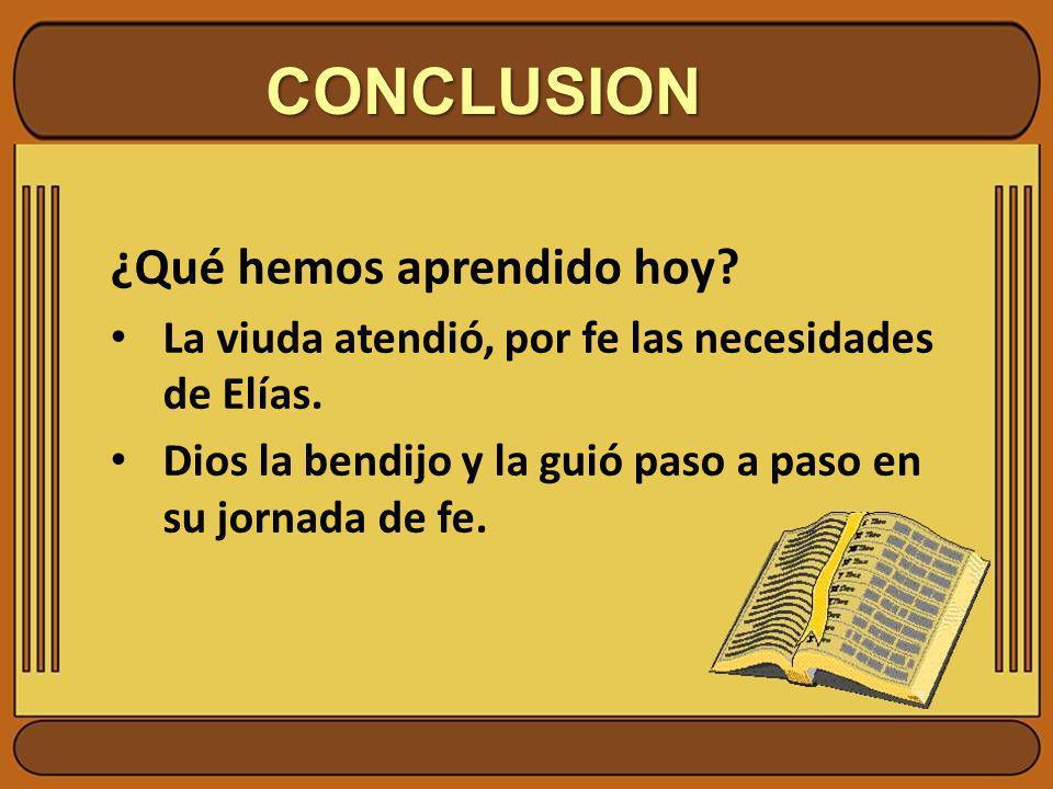 CONCLUSION ¿Qué hemos aprendido hoy? La viuda atendió, por fe las necesidades de Elías. Dios la bendijo y la guió paso a paso en su jornada de fe.