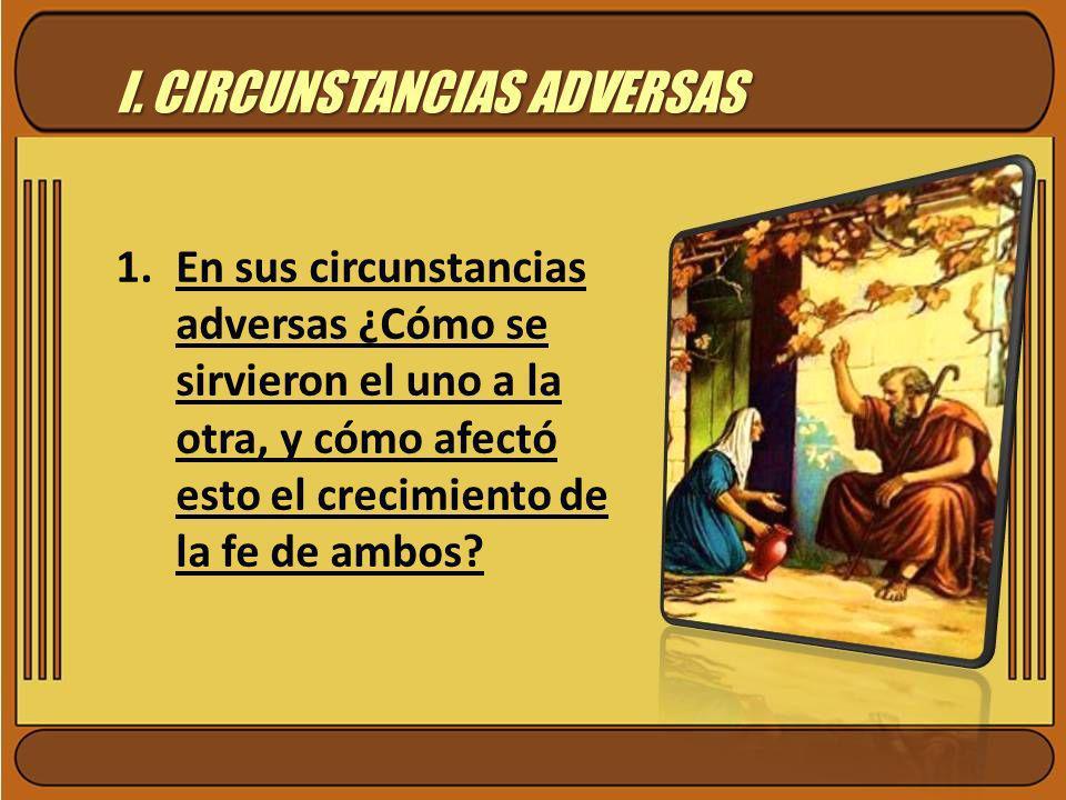 I. CIRCUNSTANCIAS ADVERSAS 1.En sus circunstancias adversas ¿Cómo se sirvieron el uno a la otra, y cómo afectó esto el crecimiento de la fe de ambos?