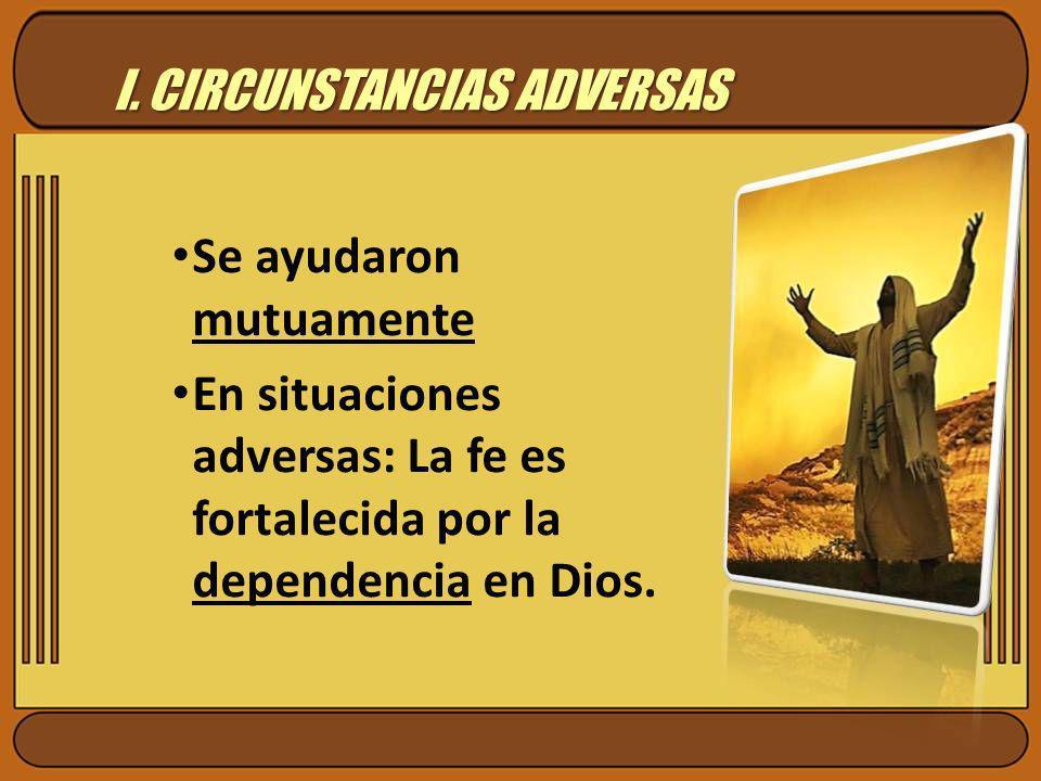 I. CIRCUNSTANCIAS ADVERSAS Se ayudaron mutuamente En situaciones adversas: La fe es fortalecida por la dependencia en Dios.