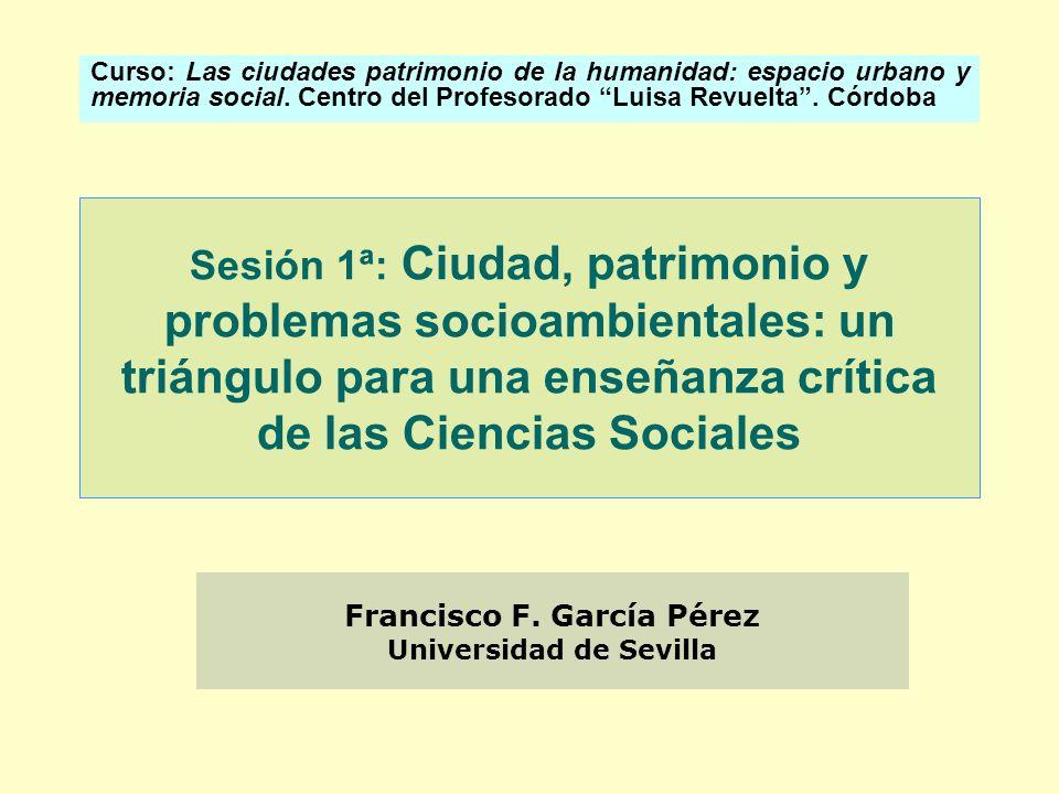 Sesión 1ª: Ciudad, patrimonio y problemas socioambientales: un triángulo para una enseñanza crítica de las Ciencias Sociales Curso: Las ciudades patri