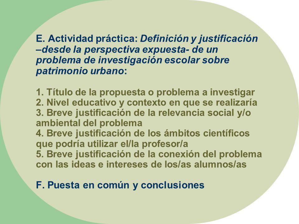 E. Actividad práctica: Definición y justificación –desde la perspectiva expuesta- de un problema de investigación escolar sobre patrimonio urbano: 1.