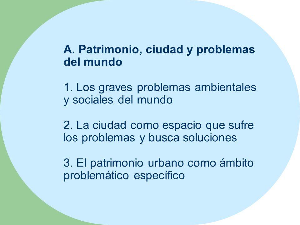A. Patrimonio, ciudad y problemas del mundo 1. Los graves problemas ambientales y sociales del mundo 2. La ciudad como espacio que sufre los problemas