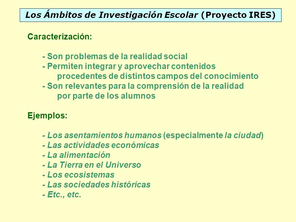 Los Ámbitos de Investigación Escolar (Proyecto IRES) Caracterización: - Son problemas de la realidad social - Permiten integrar y aprovechar contenido